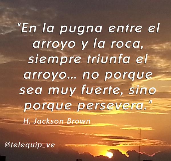 """""""En la pugna entre el arroyo y la roca, siempre triunfa el arroyo... no porque sea muy fuerte, sino porque persevera."""" — H. Jackson Brown"""